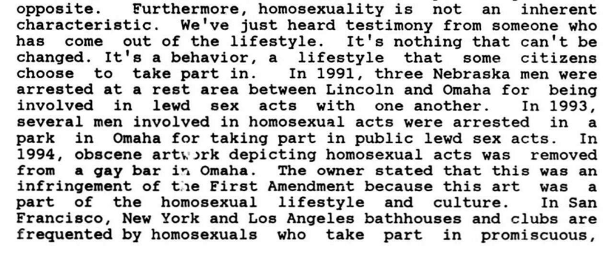 Furthermore, homosexuality is not an inherent characteristic. We've just heard testimony from someone who has come out of the lifestyle. It's nothing that can't be changed. It's a behavior, a lifestyle that some citizens choose to take part in. In 1991, three Nebraska men were arrested at a rest area between Lincoln and Omaha for being involved in lewd sex acts with one another. In 1993, several men involved in homosexual acts were arrested in a park in Omaha for taking part in public lewd sex acts. In 1994, obscene arts.ark depicting homosexual acts was removed from a gay bar i a Omaha. The owner stated that this was an infringement of the First Amendment because this art was a part of the homosexual lifestyle and culture. I n San Francisco, New York and Los Angeles bathhouses and clubs are frequented by homosexuals who take part in promiscuous, anonymous sex.